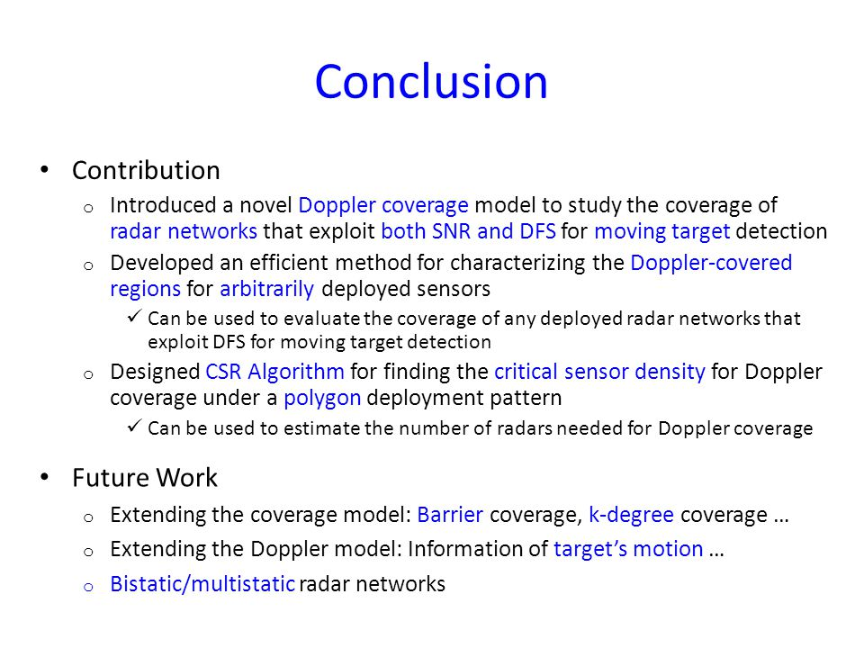 Conclusion Contribution o Introduced a novel Doppler coverage model to study the coverage of radar networks that exploit both SNR and DFS for moving target detection o Developed an efficient method for characterizing the Doppler-covered regions for arbitrarily deployed sensors Can be used to evaluate the coverage of any deployed radar networks that exploit DFS for moving target detection o Designed CSR Algorithm for finding the critical sensor density for Doppler coverage under a polygon deployment pattern Can be used to estimate the number of radars needed for Doppler coverage Future Work o Extending the coverage model: Barrier coverage, k-degree coverage … o Extending the Doppler model: Information of target's motion … o Bistatic/multistatic radar networks