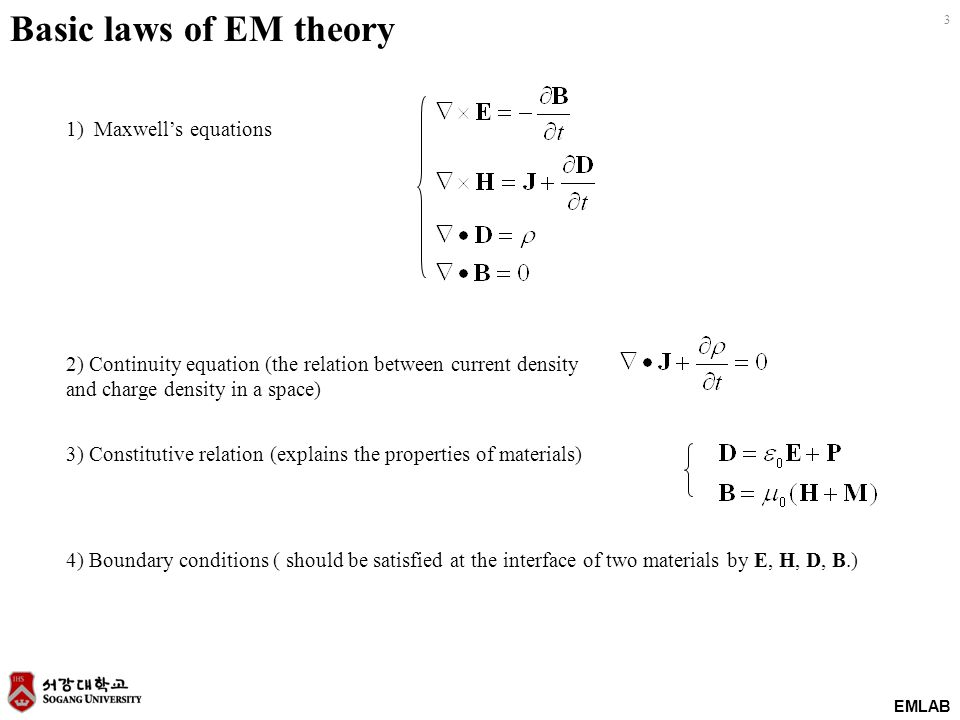 EMLAB 3 Basic laws of EM theory 1) Maxwell's equations 2) Continuity equation (the relation between current density and charge density in a space) 3) Constitutive relation (explains the properties of materials) 4) Boundary conditions ( should be satisfied at the interface of two materials by E, H, D, B.)
