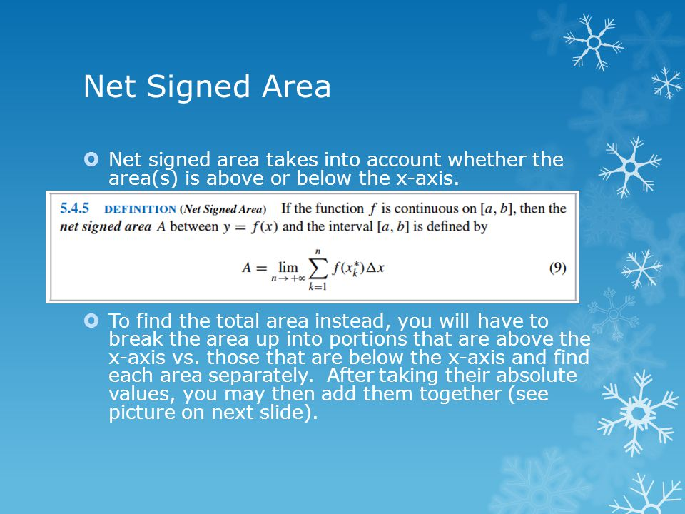 Net Signed Area  Net signed area takes into account whether the area(s) is above or below the x-axis.  To find the total area instead, you will have