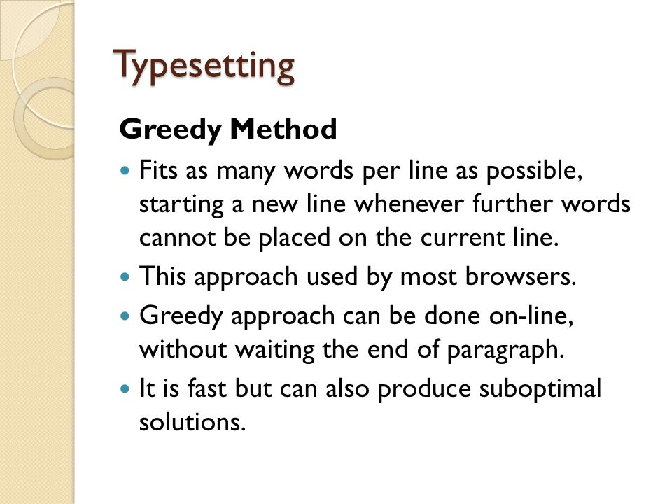 Typesetting Greedy Method Fits as many words per line as possible, starting a new line whenever further words cannot be placed on the current line.