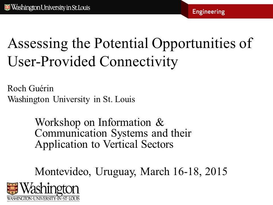 Assessing the Potential Opportunities of User-Provided Connectivity Roch Guérin Washington University in St. Louis Workshop on Information & Communica