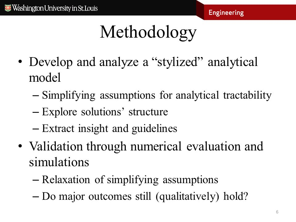"Methodology Develop and analyze a ""stylized"" analytical model – Simplifying assumptions for analytical tractability – Explore solutions' structure – E"