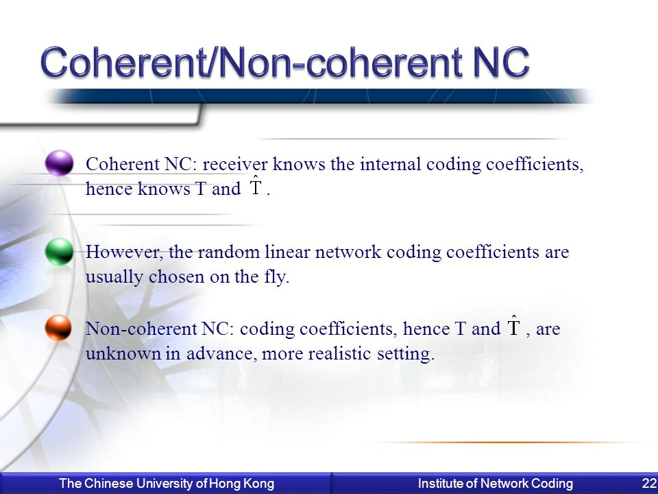 The Chinese University of Hong Kong Institute of Network Coding 22 Coherent NC: receiver knows the internal coding coefficients, hence knows T and.