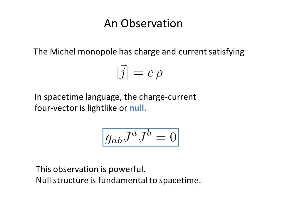 An Observation The Michel monopole has charge and current satisfying In spacetime language, the charge-current four-vector is lightlike or null.