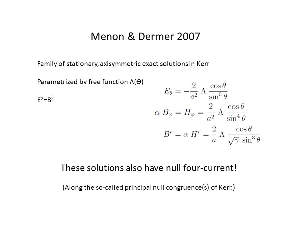 Menon & Dermer 2007 Family of stationary, axisymmetric exact solutions in Kerr Parametrized by free function Λ(ϴ) E 2 =B 2 These solutions also have null four-current.