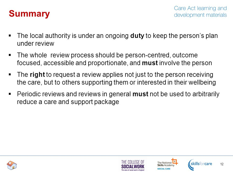 Summary  The local authority is under an ongoing duty to keep the person's plan under review  The whole review process should be person-centred, outcome focused, accessible and proportionate, and must involve the person  The right to request a review applies not just to the person receiving the care, but to others supporting them or interested in their wellbeing  Periodic reviews and reviews in general must not be used to arbitrarily reduce a care and support package 12