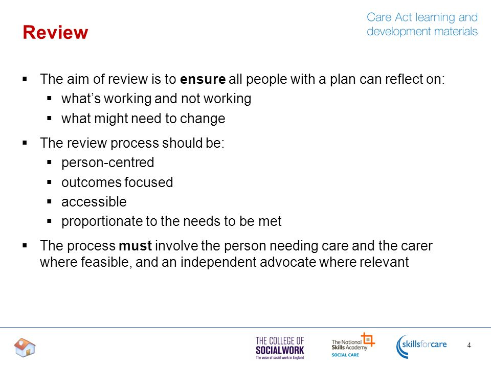 Review  The aim of review is to ensure all people with a plan can reflect on:  what's working and not working  what might need to change  The review process should be:  person-centred  outcomes focused  accessible  proportionate to the needs to be met  The process must involve the person needing care and the carer where feasible, and an independent advocate where relevant 4