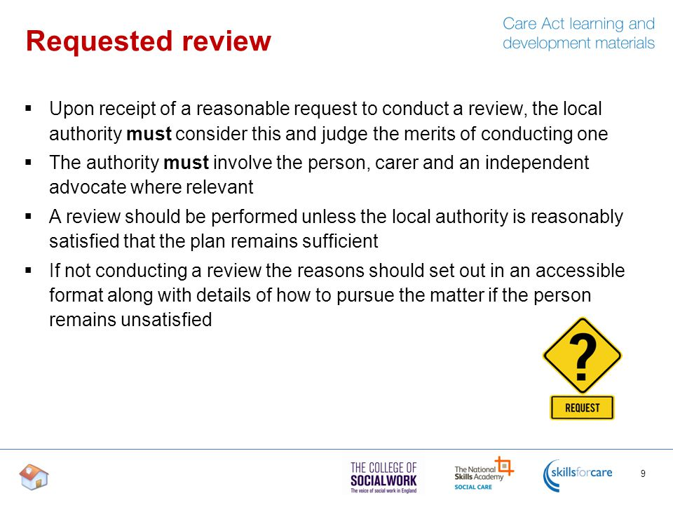Requested review  Upon receipt of a reasonable request to conduct a review, the local authority must consider this and judge the merits of conducting one  The authority must involve the person, carer and an independent advocate where relevant  A review should be performed unless the local authority is reasonably satisfied that the plan remains sufficient  If not conducting a review the reasons should set out in an accessible format along with details of how to pursue the matter if the person remains unsatisfied 9