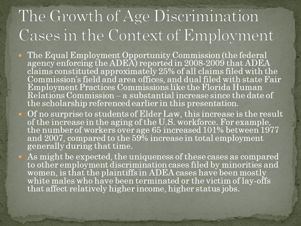 The Equal Employment Opportunity Commission (the federal agency enforcing the ADEA) reported in 2008-2009 that ADEA claims constituted approximately 25% of all claims filed with the Commission's field and area offices, and dual filed with state Fair Employment Practices Commissions like the Florida Human Relations Commission – a substantial increase since the date of the scholarship referenced earlier in this presentation.
