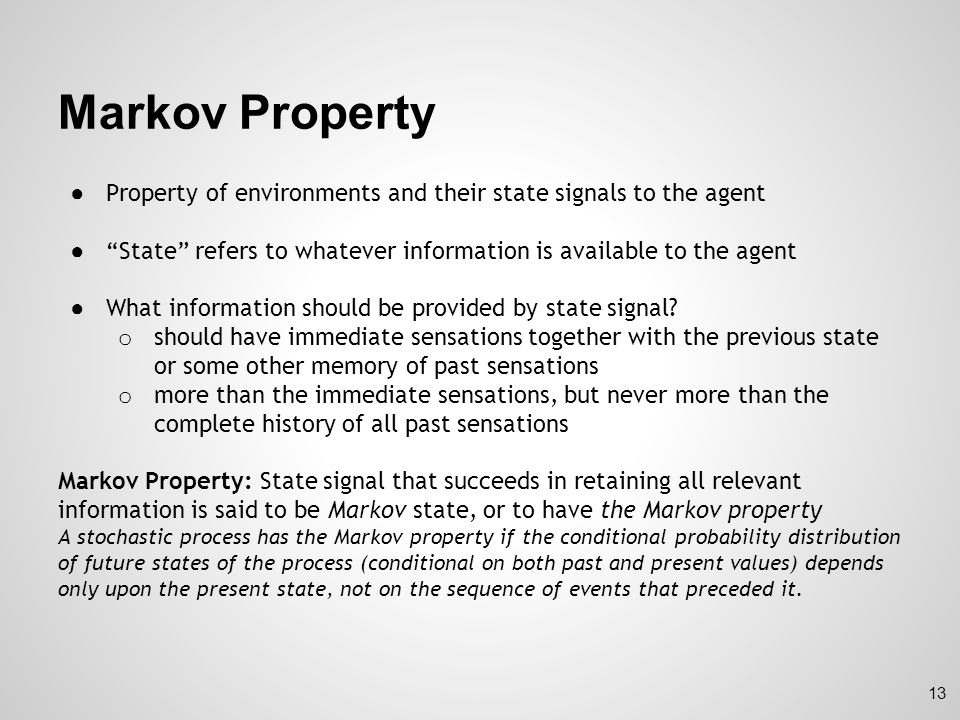 Markov Property for RL ● Assume finite number of states and reward values o Sum and probabilities rather than integrals and probability densities ● Response of environment at time t+1 to action taken at time t : for all s', r and all possible values of past events: ● For state signal with Markov Property: for all s', r, s t and a t ● Markov property enables prediction of the next state and expected next reward given the current state and action (and that's the beauty of it!) o One step dynamics 14