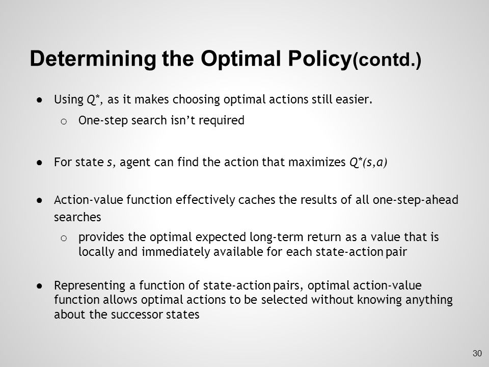 Optimality and Approximation ● In practice, agent rarely learns the optimal policy o Limit on computational resources available to agent o Amount of computation agent can perform in single time step o Memory constraints:  Possible number of states are far more than the number of entries could possibly be in a table while using tabular methods 31