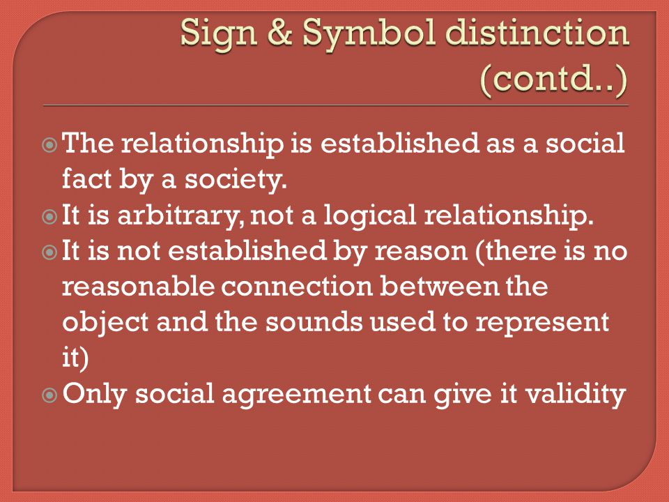  There is no intrinsic basis to it – linguistic sign is arbitrary  Many such signs make up the system of language  Signs are relational entities, they exist only in terms of relation to each other.