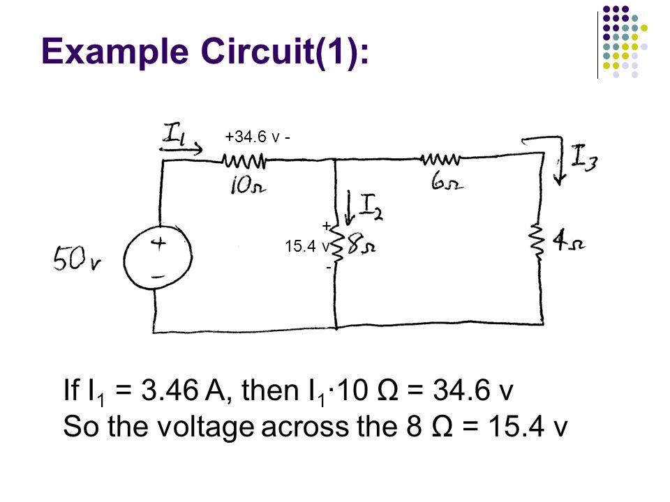 Example Circuit(1): If I 1 = 3.46 A, then I 1 ∙10 Ω = 34.6 v So the voltage across the 8 Ω = 15.4 v +34.6 v - + 15.4 v -