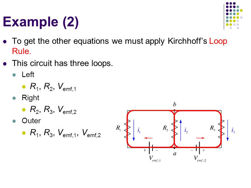 To get the other equations we must apply Kirchhoff's Loop Rule. This circuit has three loops. Left R 1, R 2, V emf,1 Right R 2, R 3, V emf,2 Outer R 1