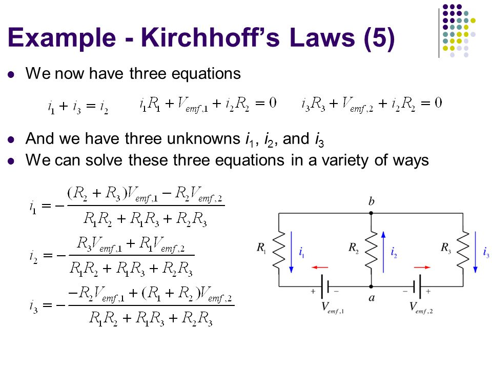 We now have three equations And we have three unknowns i 1, i 2, and i 3 We can solve these three equations in a variety of ways Example - Kirchhoff's