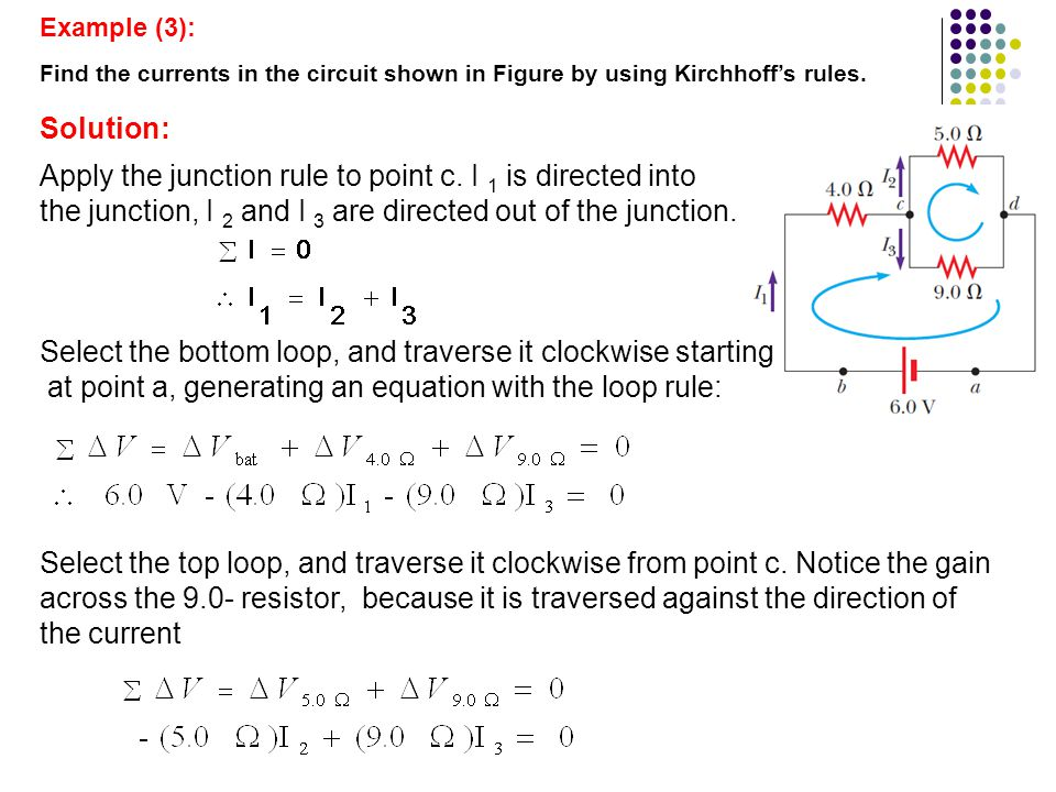 Example (3): Find the currents in the circuit shown in Figure by using Kirchhoff's rules. Solution: Apply the junction rule to point c. I 1 is directe