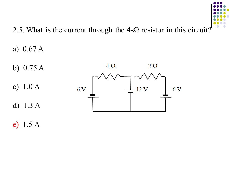 2.5. What is the current through the 4-  resistor in this circuit? a) 0.67 A b) 0.75 A c) 1.0 A d) 1.3 A e) 1.5 A