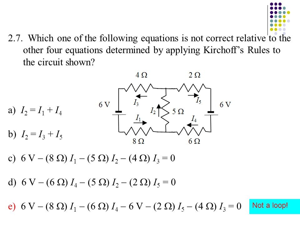 2.7. Which one of the following equations is not correct relative to the other four equations determined by applying Kirchoff's Rules to the circuit s