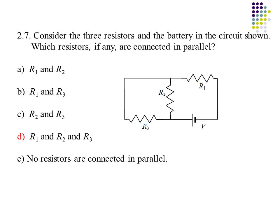 2.7. Consider the three resistors and the battery in the circuit shown. Which resistors, if any, are connected in parallel? a) R 1 and R 2 b) R 1 and