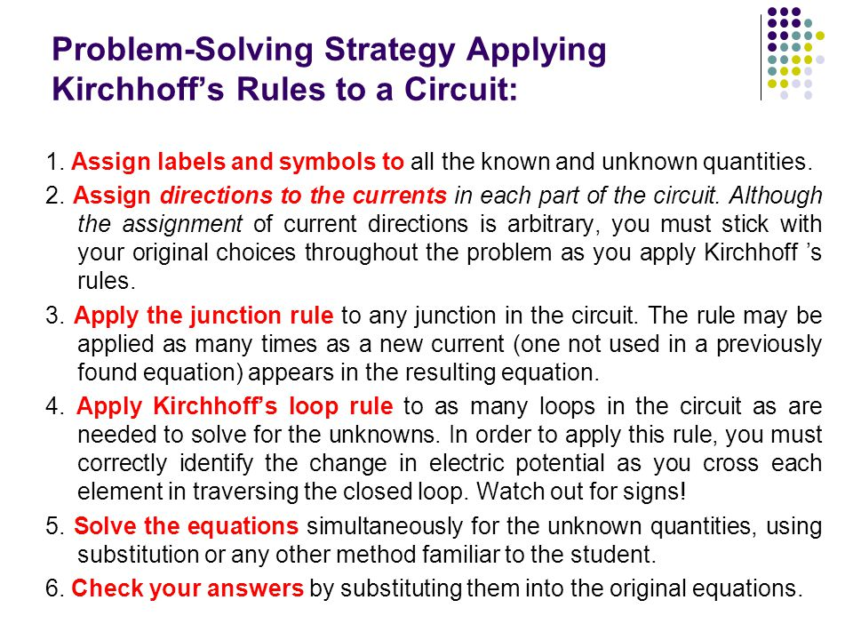 Problem-Solving Strategy Applying Kirchhoff's Rules to a Circuit: 1. Assign labels and symbols to all the known and unknown quantities. 2. Assign dire