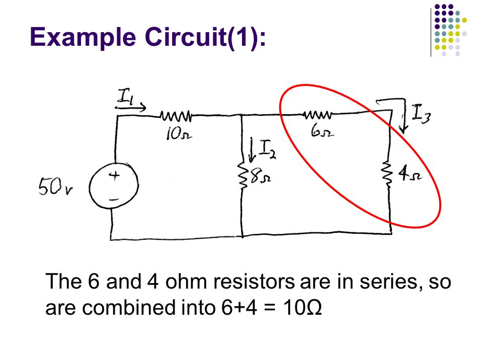 Example Circuit(1): The 6 and 4 ohm resistors are in series, so are combined into 6+4 = 10Ω