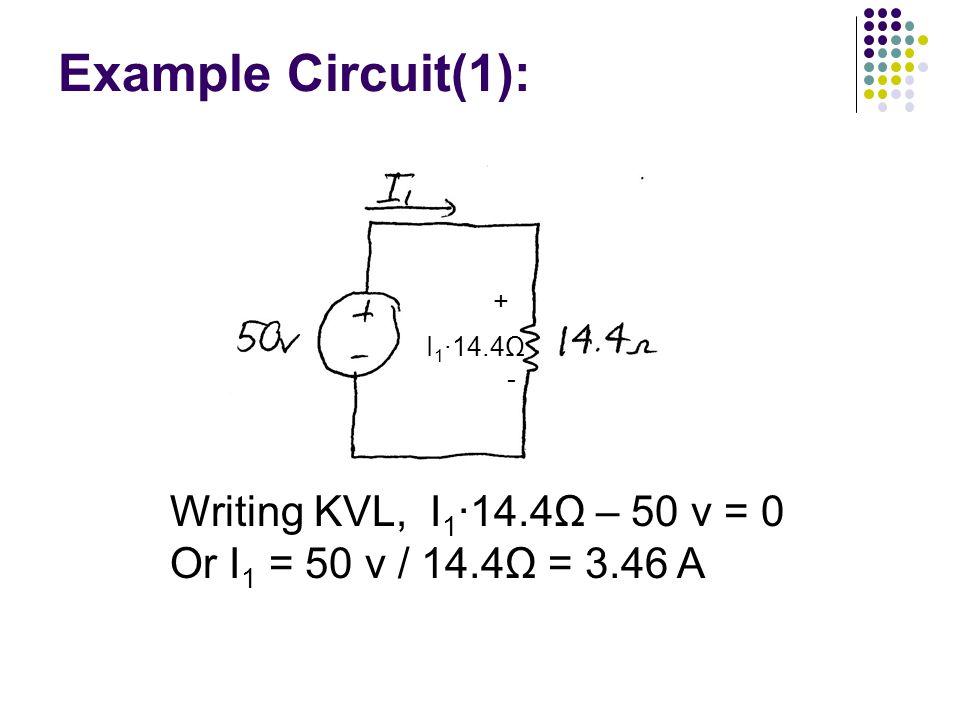 Example Circuit(1): Writing KVL, I 1 ∙14.4Ω – 50 v = 0 Or I 1 = 50 v / 14.4Ω = 3.46 A + I 1 ∙14.4Ω -