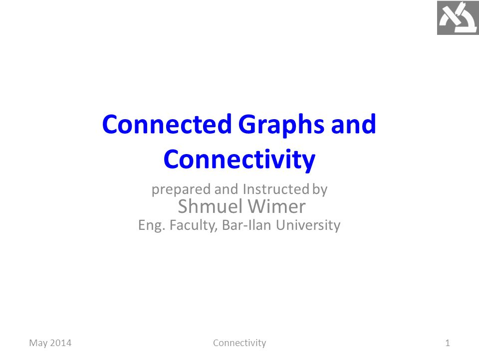 Connected Graphs and Connectivity prepared and Instructed by Shmuel Wimer Eng.