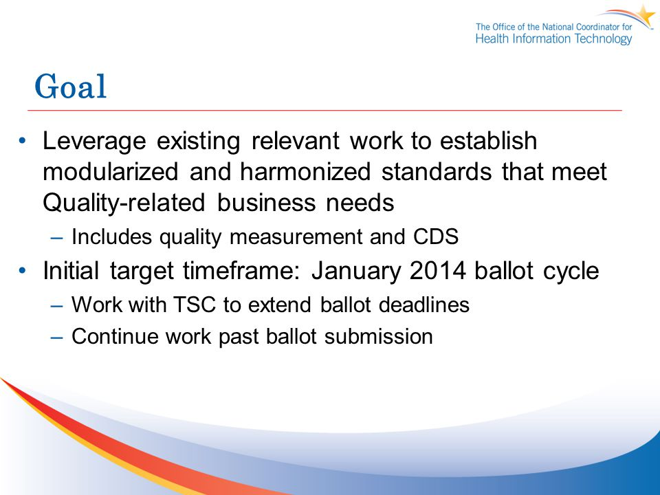 Goal Leverage existing relevant work to establish modularized and harmonized standards that meet Quality-related business needs –Includes quality measurement and CDS Initial target timeframe: January 2014 ballot cycle –Work with TSC to extend ballot deadlines –Continue work past ballot submission