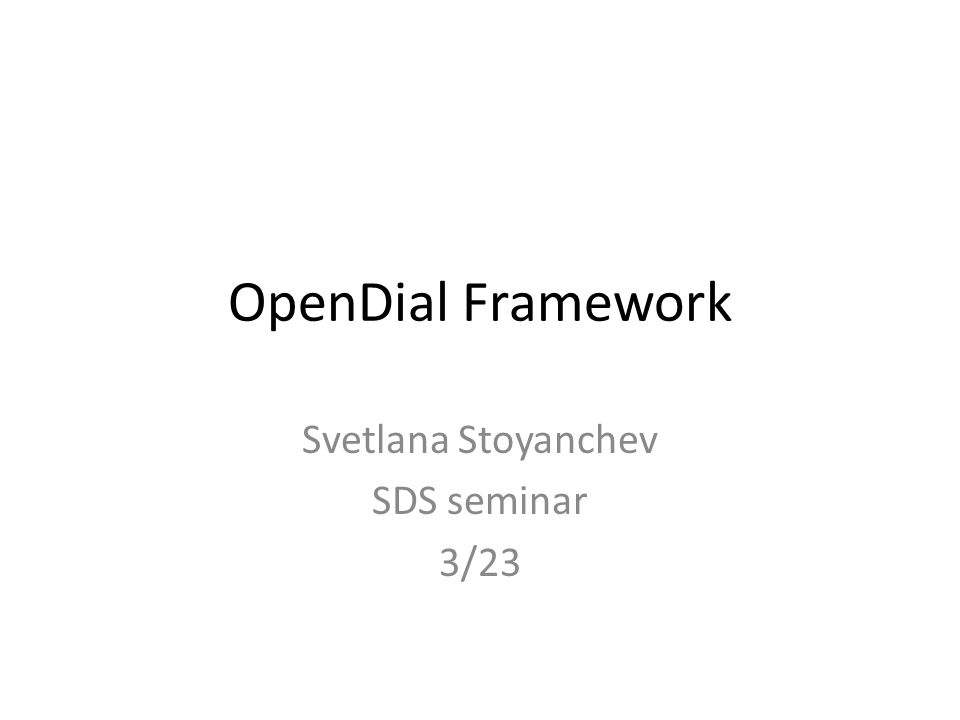 OpenDial Framework Svetlana Stoyanchev SDS seminar 3/23