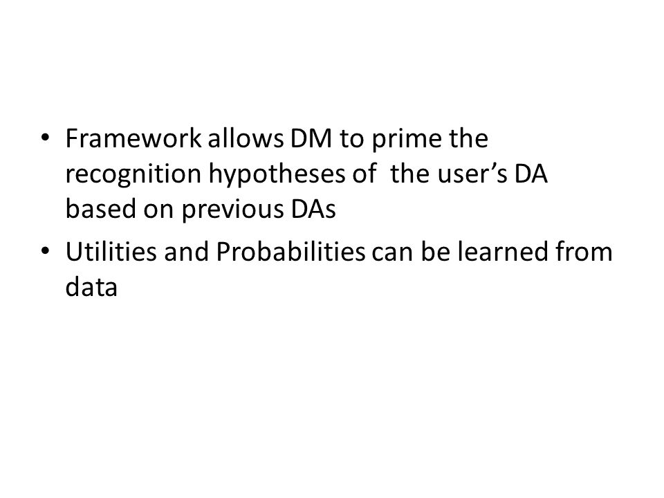 Framework allows DM to prime the recognition hypotheses of the user's DA based on previous DAs Utilities and Probabilities can be learned from data