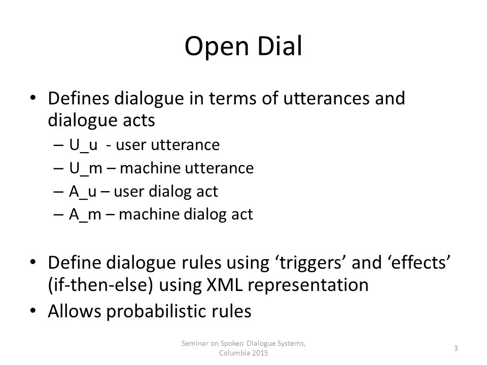 Open Dial Defines dialogue in terms of utterances and dialogue acts – U_u - user utterance – U_m – machine utterance – A_u – user dialog act – A_m – machine dialog act Define dialogue rules using 'triggers' and 'effects' (if-then-else) using XML representation Allows probabilistic rules Seminar on Spoken Dialogue Systems, Columbia 2015 3