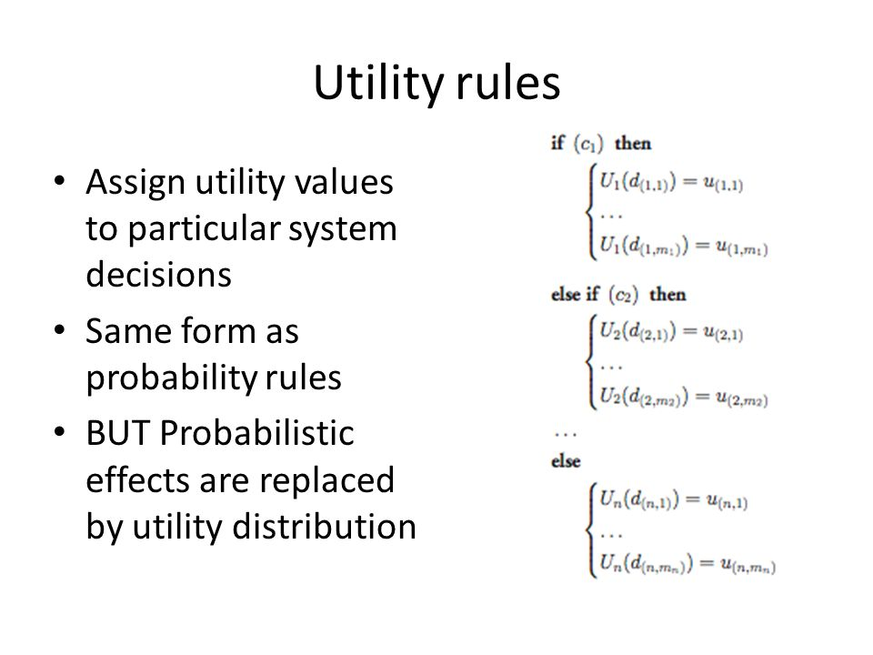 Utility rules Assign utility values to particular system decisions Same form as probability rules BUT Probabilistic effects are replaced by utility distribution