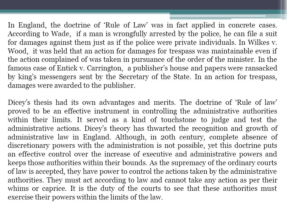 In England, the doctrine of 'Rule of Law' was in fact applied in concrete cases. According to Wade, if a man is wrongfully arrested by the police, he