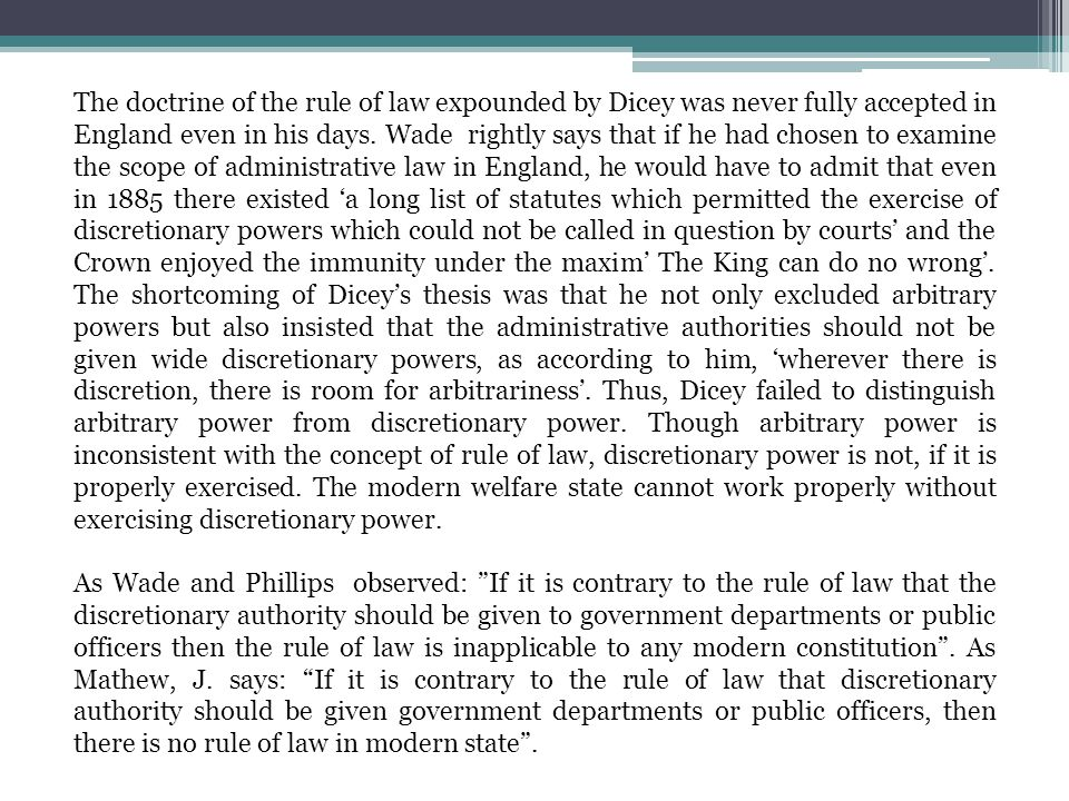 The doctrine of the rule of law expounded by Dicey was never fully accepted in England even in his days. Wade rightly says that if he had chosen to ex