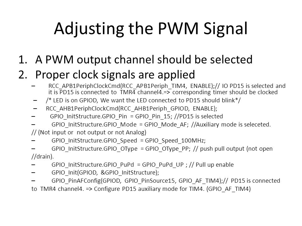 Adjusting the PWM Signal 1.A PWM output channel should be selected 2.Proper clock signals are applied – RCC_APB1PeriphClockCmd(RCC_APB1Periph_TIM4, ENABLE);// IO PD15 is selected and it is PD15 is connected to TMR4 channel4.=> corresponding timer should be clocked – /* LED is on GPIOD, We want the LED connected to PD15 should blink*/ – RCC_AHB1PeriphClockCmd(RCC_AHB1Periph_GPIOD, ENABLE); – GPIO_InitStructure.GPIO_Pin = GPIO_Pin_15; //PD15 is selected – GPIO_InitStructure.GPIO_Mode = GPIO_Mode_AF; //Auxiliary mode is seleceted.