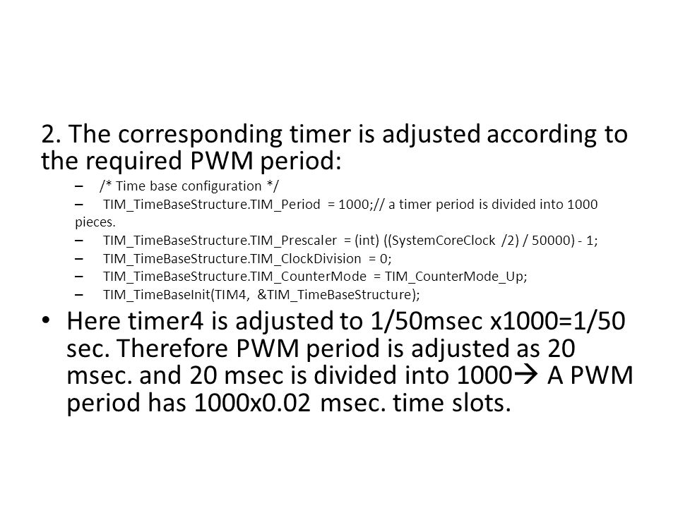 2. The corresponding timer is adjusted according to the required PWM period: – /* Time base configuration */ – TIM_TimeBaseStructure.TIM_Period = 1000