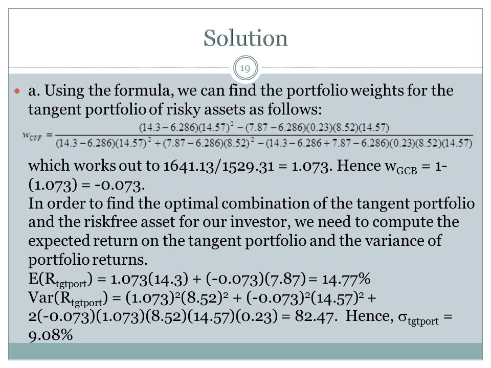 19 a. Using the formula, we can find the portfolio weights for the tangent portfolio of risky assets as follows: which works out to 1641.13/1529.31 =