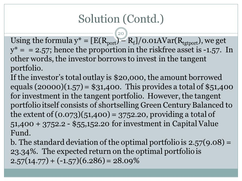 20 Using the formula y* = [E(R port ) – R f ]/0.01AVar(R tgtport ), we get y* = = 2.57; hence the proportion in the riskfree asset is -1.57. In other