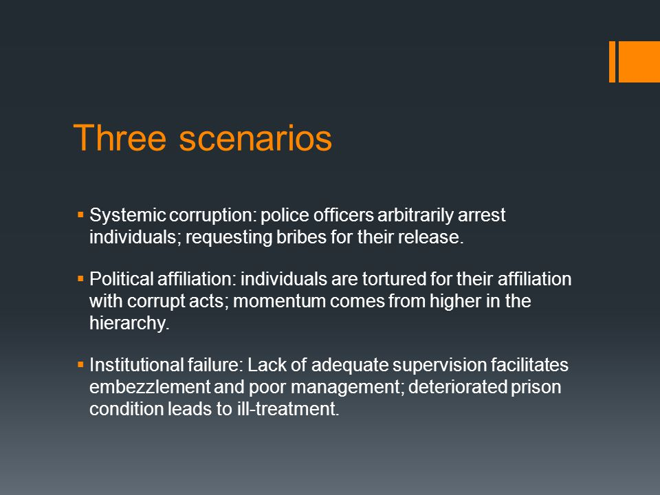 Three scenarios  Systemic corruption: police officers arbitrarily arrest individuals; requesting bribes for their release.  Political affiliation: i