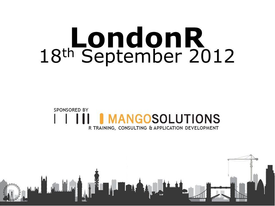 LondonR 18 th September 2012 R TRAINING, CONSULTING & APPLICATION DEVELOPMENT SPONSORED BY