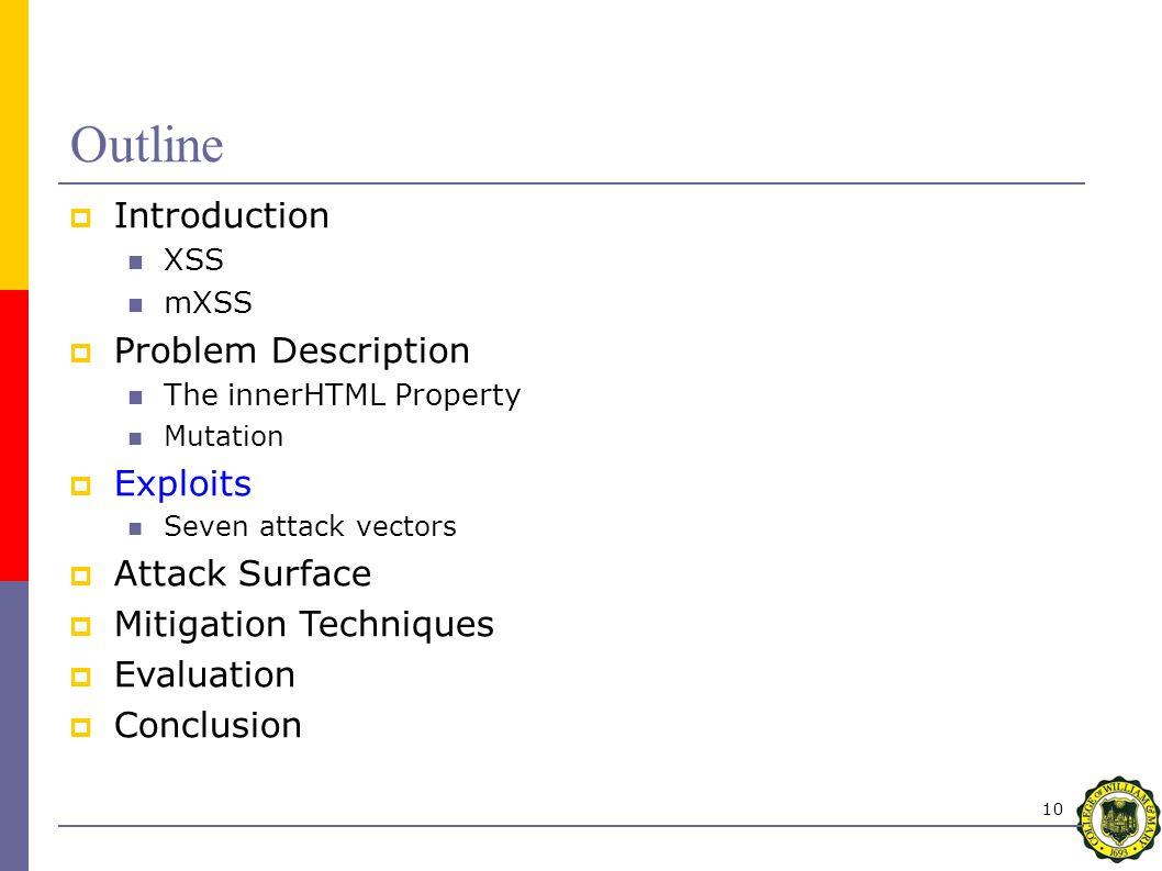 10 Outline  Introduction XSS mXSS  Problem Description The innerHTML Property Mutation  Exploits Seven attack vectors  Attack Surface  Mitigation Techniques  Evaluation  Conclusion