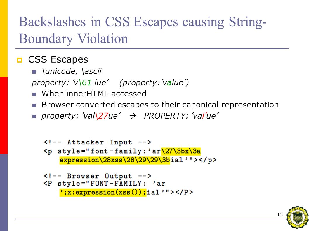 13  CSS Escapes \unicode, \ascii property: 'v\61 lue' (property:'value') When innerHTML-accessed Browser converted escapes to their canonical representation property: 'val\27ue'  PROPERTY: 'val'ue' Backslashes in CSS Escapes causing String- Boundary Violation