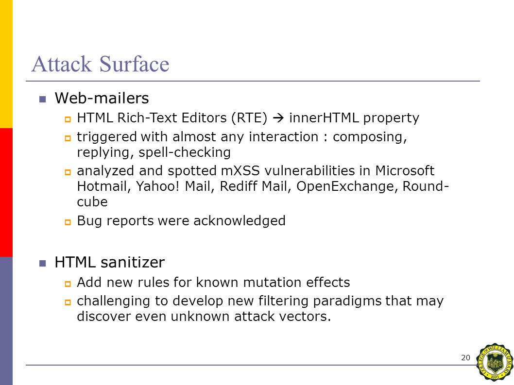 20 Attack Surface Web-mailers  HTML Rich-Text Editors (RTE)  innerHTML property  triggered with almost any interaction : composing, replying, spell-checking  analyzed and spotted mXSS vulnerabilities in Microsoft Hotmail, Yahoo.