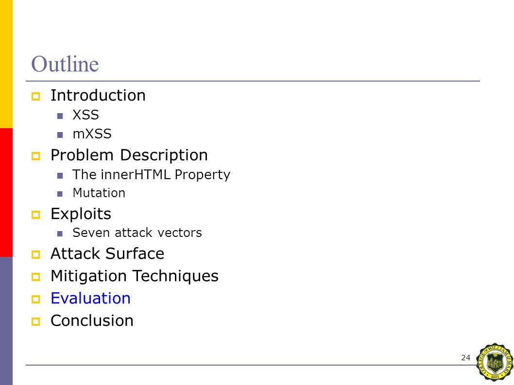 24 Outline  Introduction XSS mXSS  Problem Description The innerHTML Property Mutation  Exploits Seven attack vectors  Attack Surface  Mitigation Techniques  Evaluation  Conclusion
