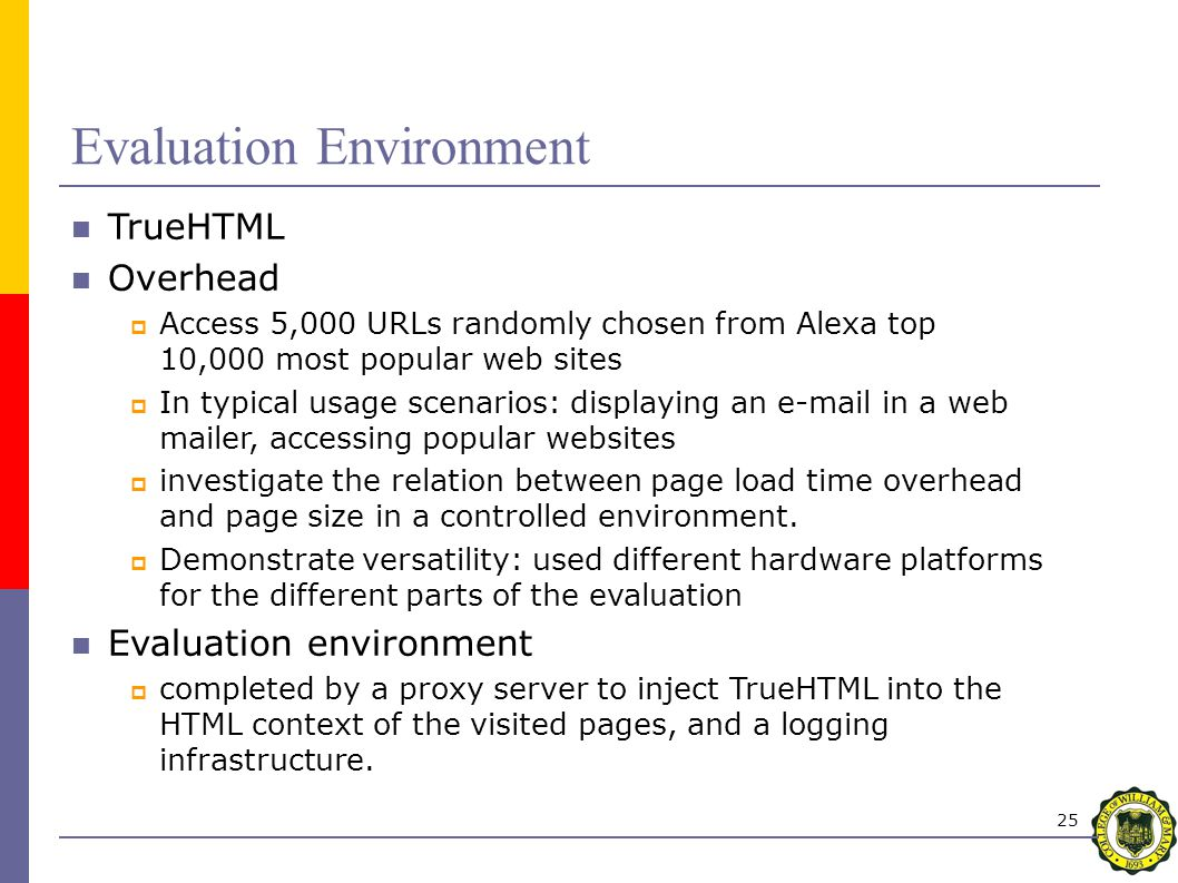 25 Evaluation Environment TrueHTML Overhead  Access 5,000 URLs randomly chosen from Alexa top 10,000 most popular web sites  In typical usage scenarios: displaying an e-mail in a web mailer, accessing popular websites  investigate the relation between page load time overhead and page size in a controlled environment.