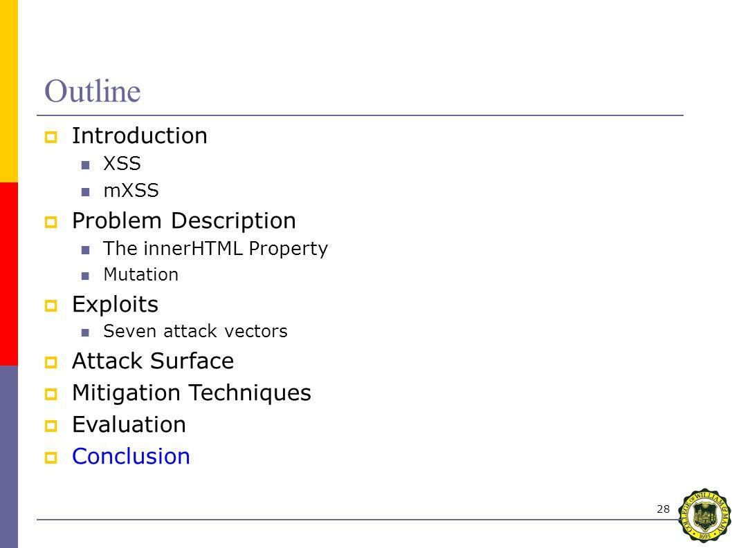 28 Outline  Introduction XSS mXSS  Problem Description The innerHTML Property Mutation  Exploits Seven attack vectors  Attack Surface  Mitigation Techniques  Evaluation  Conclusion