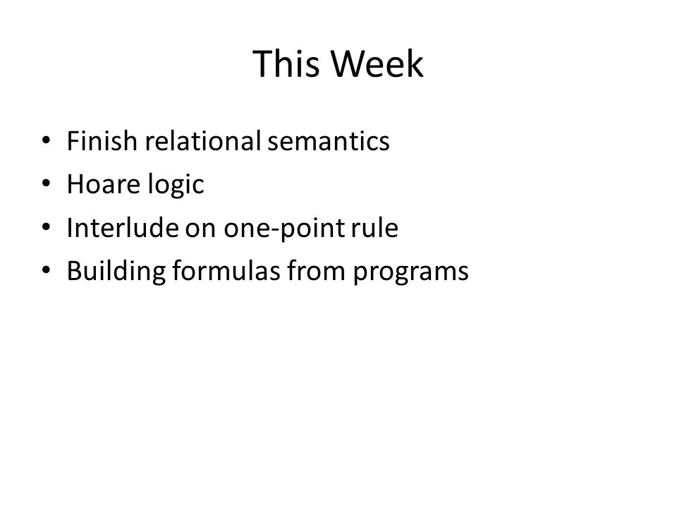 This Week Finish relational semantics Hoare logic Interlude on one-point rule Building formulas from programs