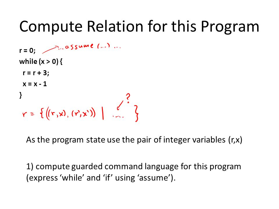 Compute Relation for this Program r = 0; while (x > 0) { r = r + 3; x = x - 1 } As the program state use the pair of integer variables (r,x) 1) compute guarded command language for this program (express 'while' and 'if' using 'assume').