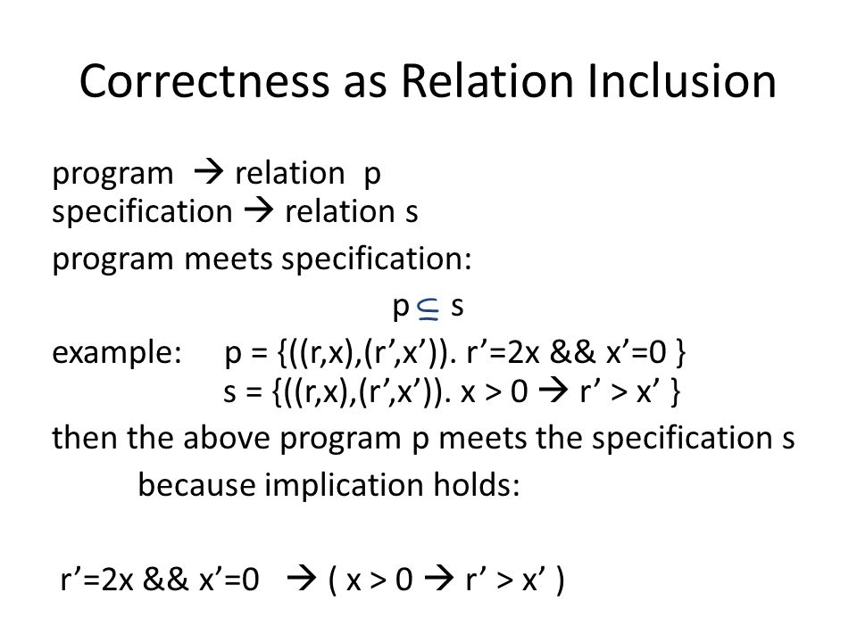 Correctness as Relation Inclusion program  relation p specification  relation s program meets specification: p s example: p = {((r,x),(r',x')).
