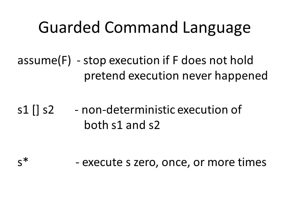 Guarded Command Language assume(F) - stop execution if F does not hold pretend execution never happened s1 [] s2 - non-deterministic execution of both s1 and s2 s* - execute s zero, once, or more times